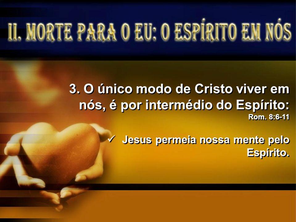 3.O único modo de Cristo viver em nós, é por intermédio do Espírito: Rom. 8:6-11 Jesus permeia nossa mente pelo Espírito. 3.O único modo de Cristo viv