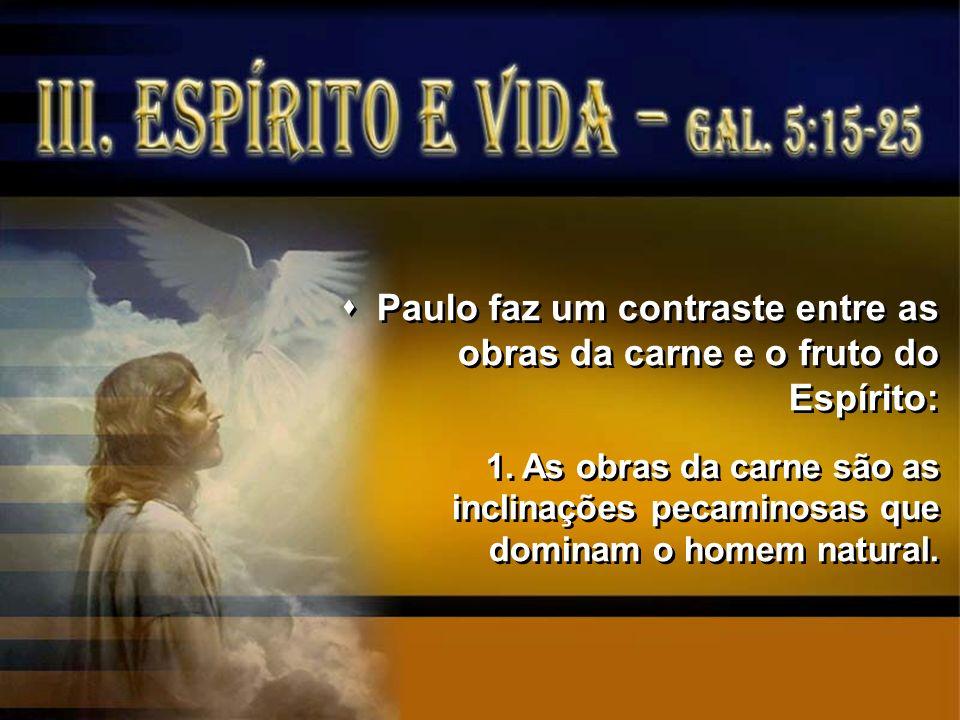 Paulo faz um contraste entre as obras da carne e o fruto do Espírito: 1.As obras da carne são as inclinações pecaminosas que dominam o homem natural.