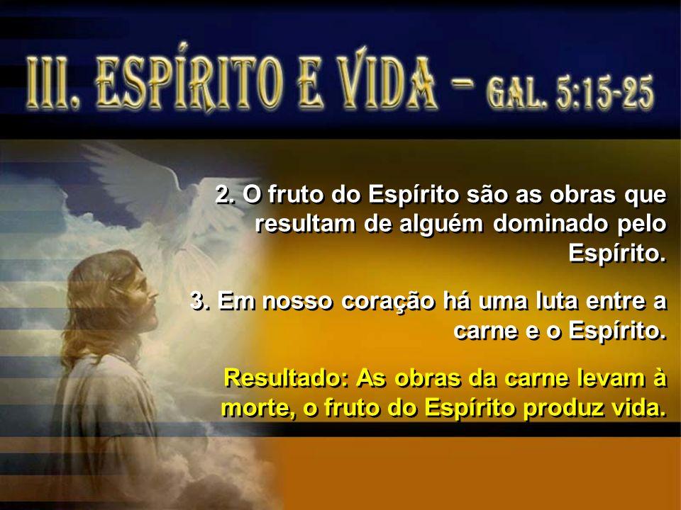 2. O fruto do Espírito são as obras que resultam de alguém dominado pelo Espírito. 3. Em nosso coração há uma luta entre a carne e o Espírito. Resulta