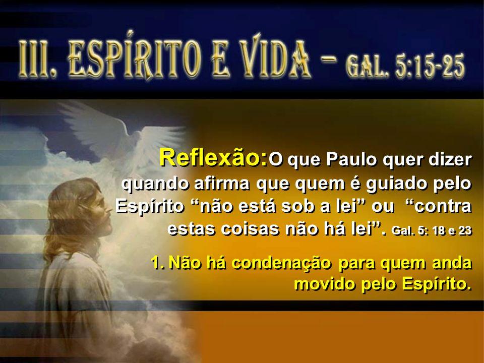 Reflexão: O que Paulo quer dizer quando afirma que quem é guiado pelo Espírito não está sob a lei ou contra estas coisas não há lei. Gal. 5: 18 e 23 1