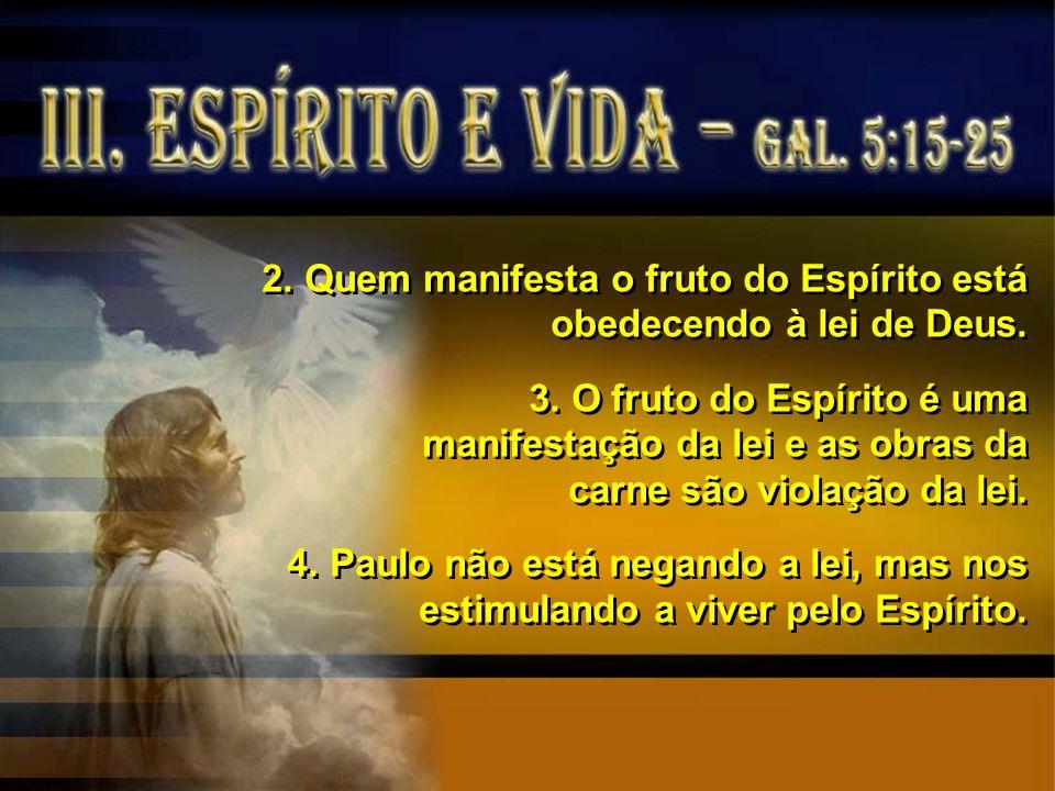 2. Quem manifesta o fruto do Espírito está obedecendo à lei de Deus. 3. O fruto do Espírito é uma manifestação da lei e as obras da carne são violação