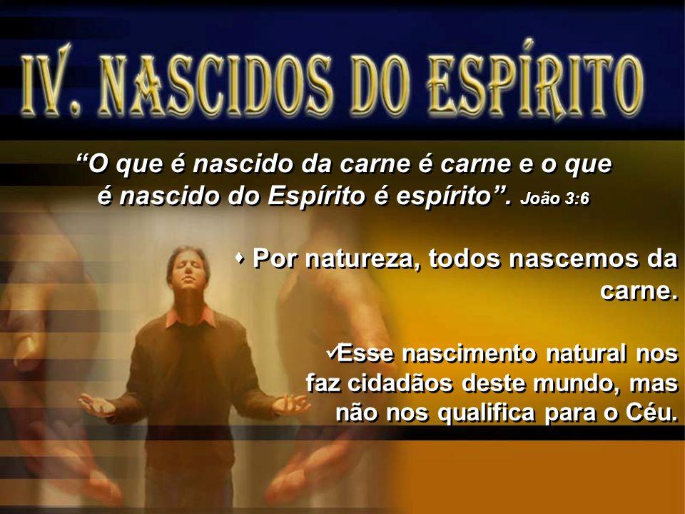 O que é nascido da carne é carne e o que é nascido do Espírito é espírito. João 3:6 Por natureza, todos nascemos da carne. Esse nascimento natural nos
