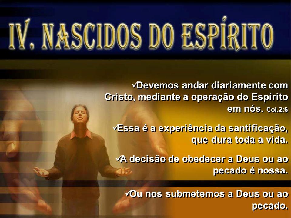 Devemos andar diariamente com Cristo, mediante a operação do Espírito em nós. Col.2:6 Essa é a experiência da santificação, que dura toda a vida. A de
