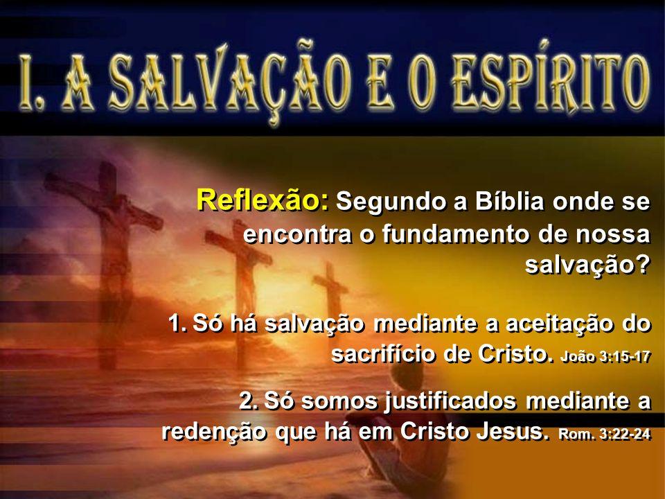 Reflexão: Segundo a Bíblia onde se encontra o fundamento de nossa salvação? 1.Só há salvação mediante a aceitação do sacrifício de Cristo. João 3:15-1