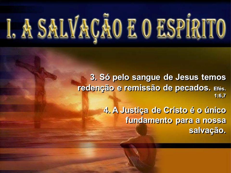 3. Só pelo sangue de Jesus temos redenção e remissão de pecados. Efés. 1:6,7 4.A Justiça de Cristo é o único fundamento para a nossa salvação. 3. Só p