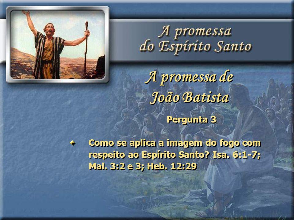 Pergunta 3 Como se aplica a imagem do fogo com respeito ao Espírito Santo? Isa. 6:1-7; Mal. 3:2 e 3; Heb. 12:29 A promessa de João Batista