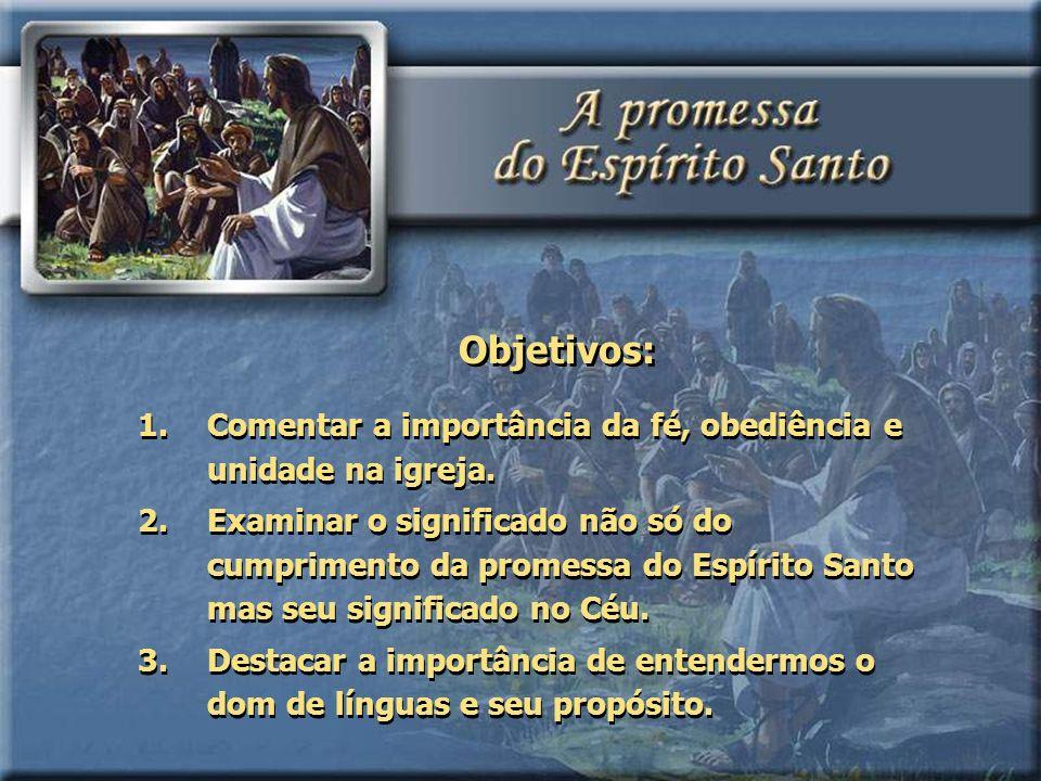 Objetivos: 1.Comentar a importância da fé, obediência e unidade na igreja. 2.Examinar o significado não só do cumprimento da promessa do Espírito Sant