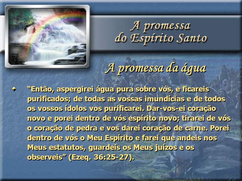 Então, aspergirei água pura sobre vós, e ficareis purificados; de todas as vossas imundícias e de todos os vossos ídolos vos purificarei. Dar-vos-ei c