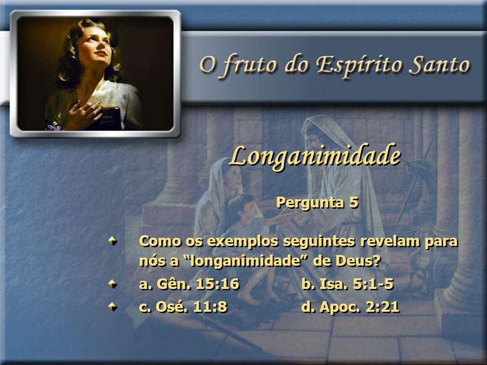 Pergunta 5 Como os exemplos seguintes revelam para nós a longanimidade de Deus? a. Gên. 15:16b. Isa. 5:1-5 c. Osé. 11:8d. Apoc. 2:21 Como os exemplos