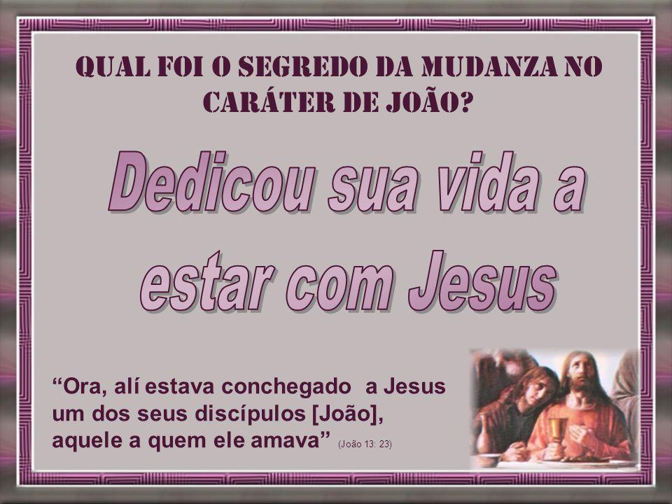 Ora, alí estava conchegado a Jesus um dos seus discípulos [João], aquele a quem ele amava (João 13: 23) Qual foi o segredo da mudanza no caráter de Jo