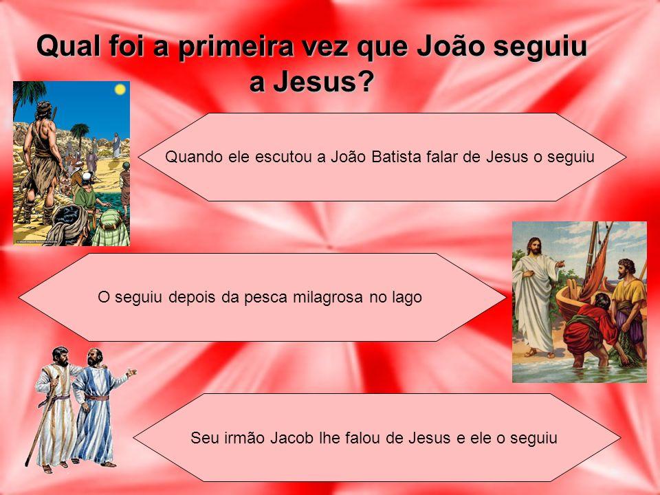 Qual foi a primeira vez que João seguiu a Jesus? Quando ele escutou a João Batista falar de Jesus o seguiu O seguiu depois da pesca milagrosa no lago