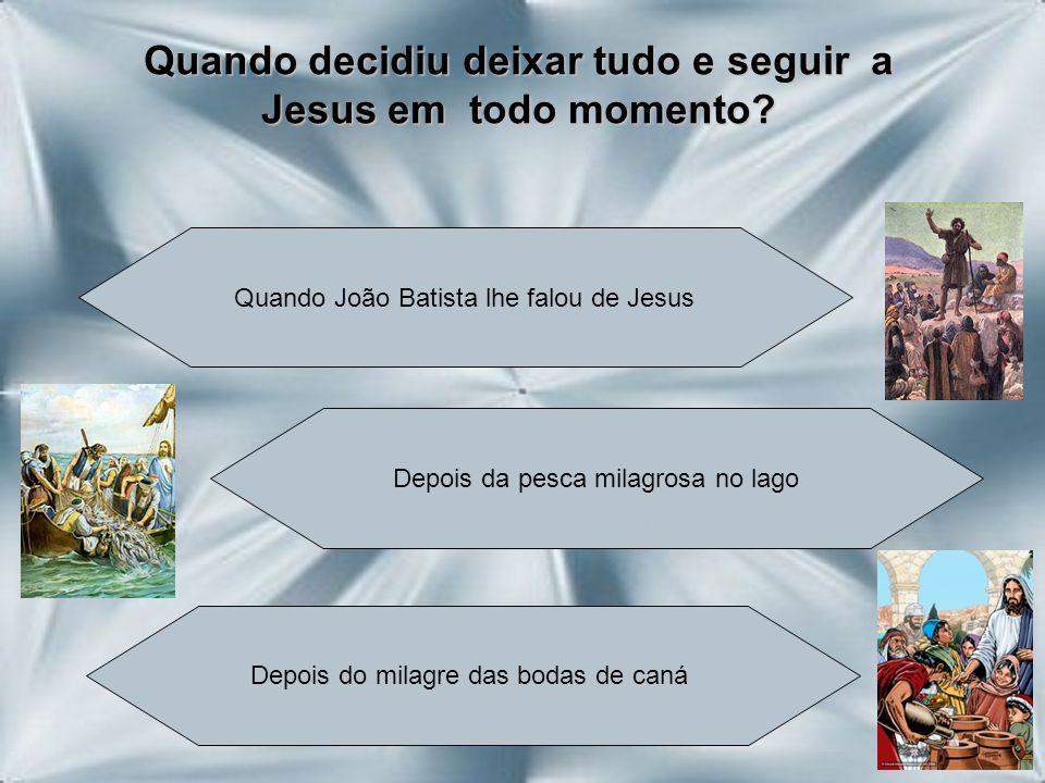 Quando decidiu deixar tudo e seguir a Jesus em todo momento? Quando João Batista lhe falou de Jesus Depois da pesca milagrosa no lago Depois do milagr
