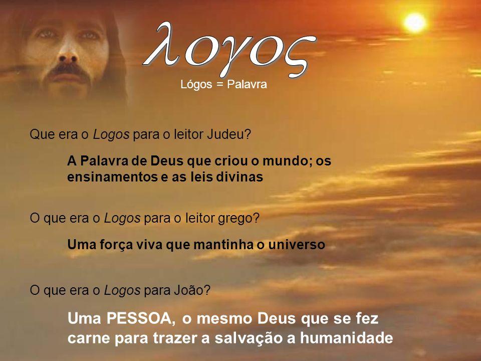 Lógos = Palavra Que era o Logos para o leitor Judeu? A Palavra de Deus que criou o mundo; os ensinamentos e as leis divinas O que era o Logos para o l