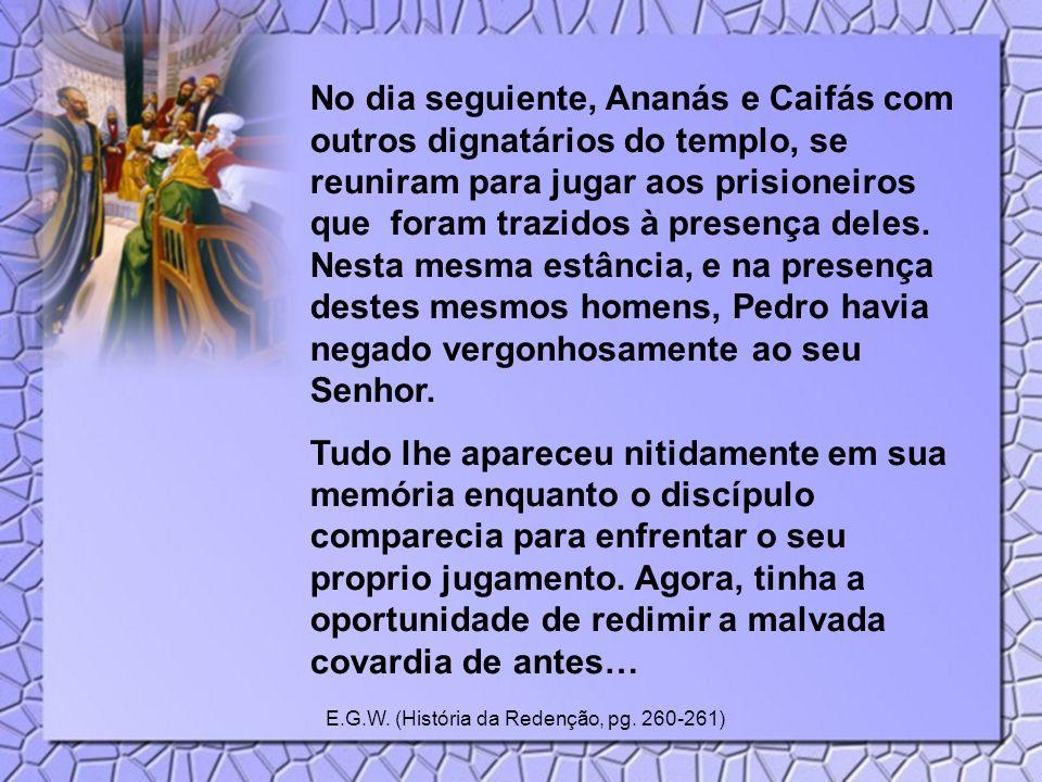 No dia seguiente, Ananás e Caifás com outros dignatários do templo, se reuniram para jugar aos prisioneiros que foram trazidos à presença deles. Nesta