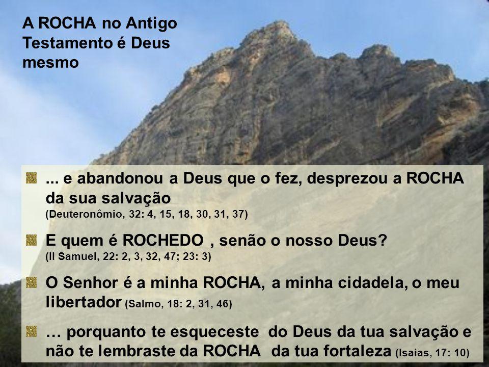A ROCHA no Antigo Testamento é Deus mesmo... e abandonou a Deus que o fez, desprezou a ROCHA da sua salvação (Deuteronômio, 32: 4, 15, 18, 30, 31, 37)