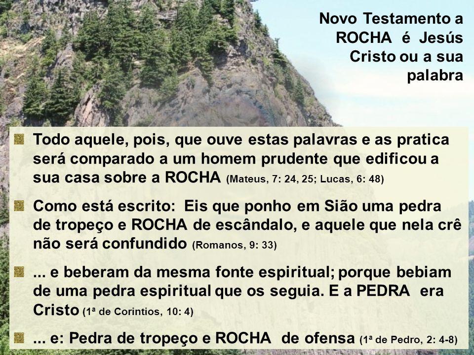 Novo Testamento a ROCHA é Jesús Cristo ou a sua palabra Todo aquele, pois, que ouve estas palavras e as pratica será comparado a um homem prudente que