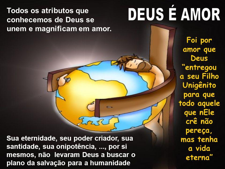 Foi por amor que Deus entregou a seu Filho Unigênito para que todo aquele que nEle crê não pereça, mas tenha a vida eterna Todos os atributos que conhecemos de Deus se unem e magnificam em amor.