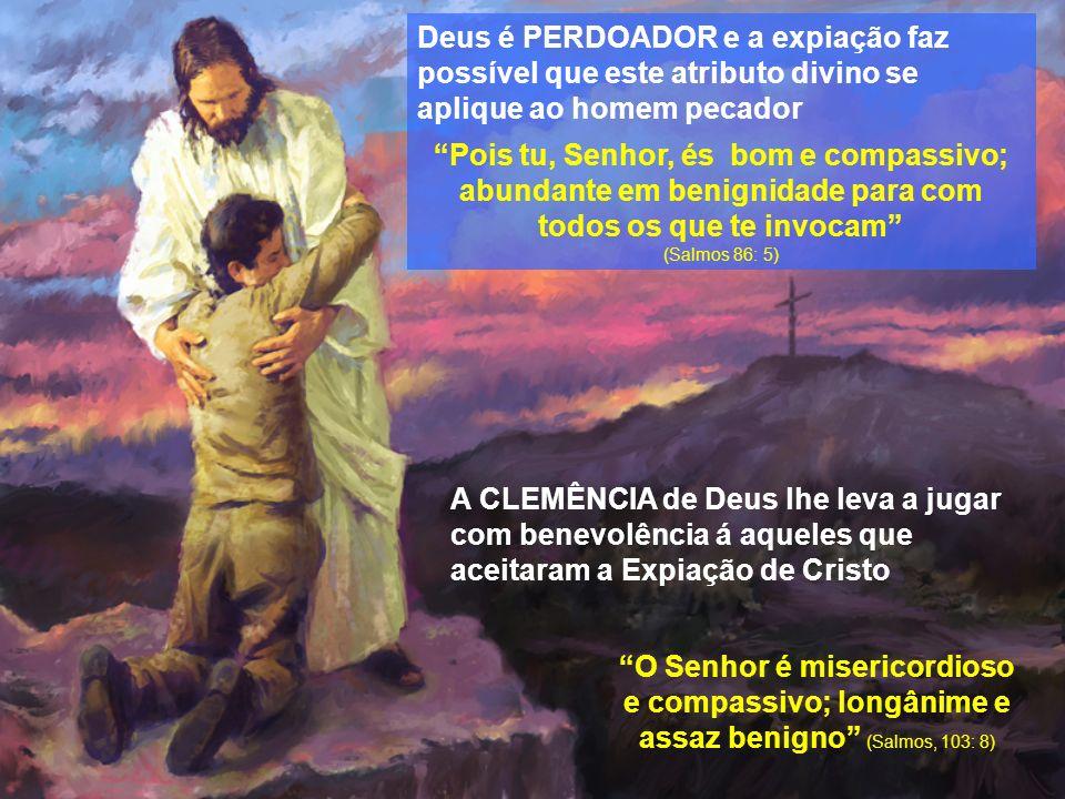 Deus é PERDOADOR e a expiação faz possível que este atributo divino se aplique ao homem pecador Pois tu, Senhor, és bom e compassivo; abundante em benignidade para com todos os que te invocam (Salmos 86: 5) O Senhor é misericordioso e compassivo; longânime e assaz benigno (Salmos, 103: 8) A CLEMÊNCIA de Deus lhe leva a jugar com benevolência á aqueles que aceitaram a Expiação de Cristo