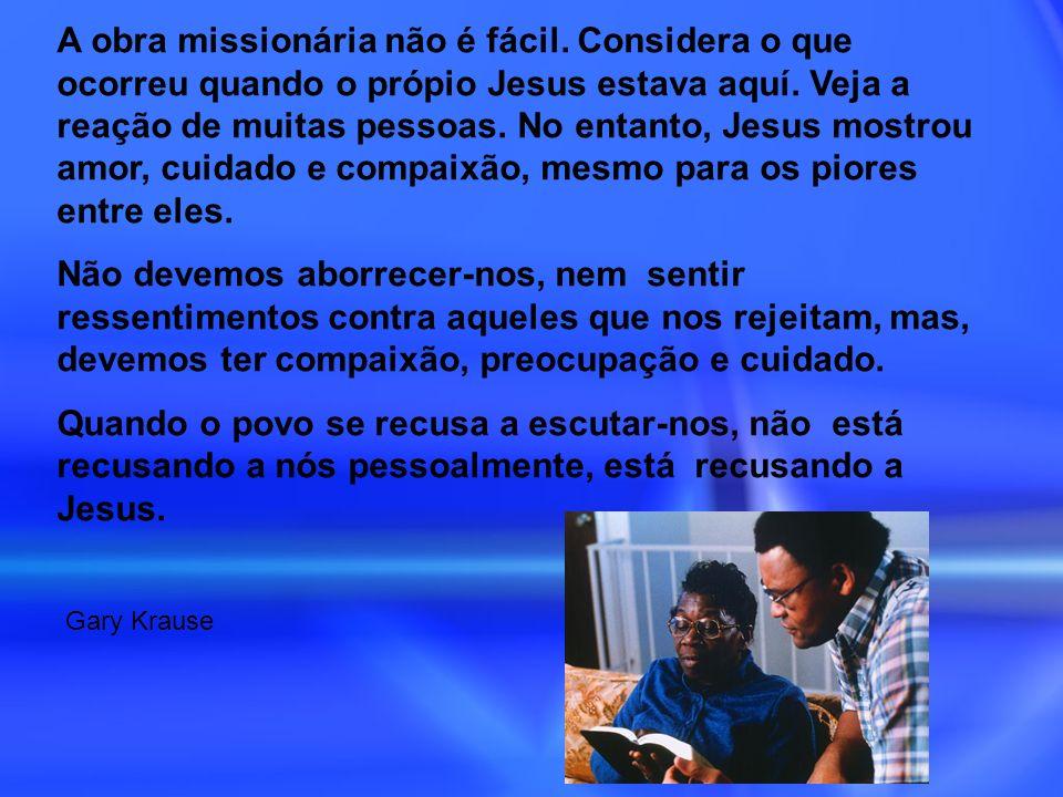 A obra missionária não é fácil. Considera o que ocorreu quando o própio Jesus estava aquí. Veja a reação de muitas pessoas. No entanto, Jesus mostrou