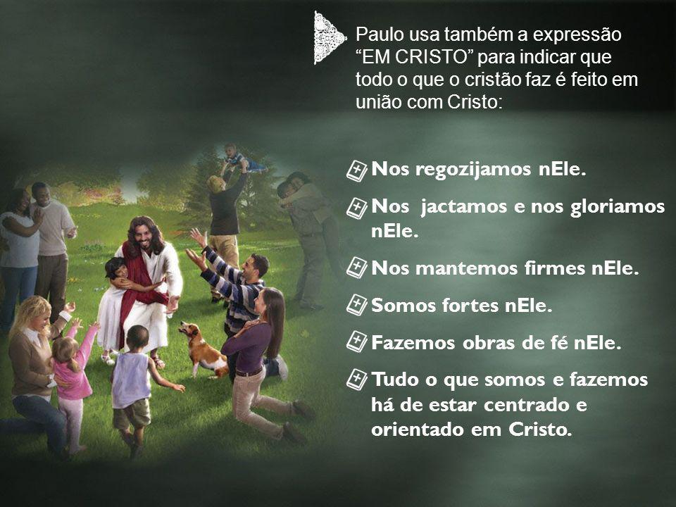 Paulo usa também a expressão EM CRISTO para indicar que todo o que o cristão faz é feito em união com Cristo: Nos regozijamos nEle. Nos jactamos e nos