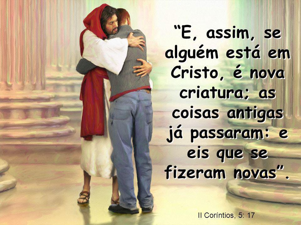 E, assim, se alguém está em Cristo, é nova criatura; as coisas antigas já passaram: e eis que se fizeram novas. E, assim, se alguém está em Cristo, é