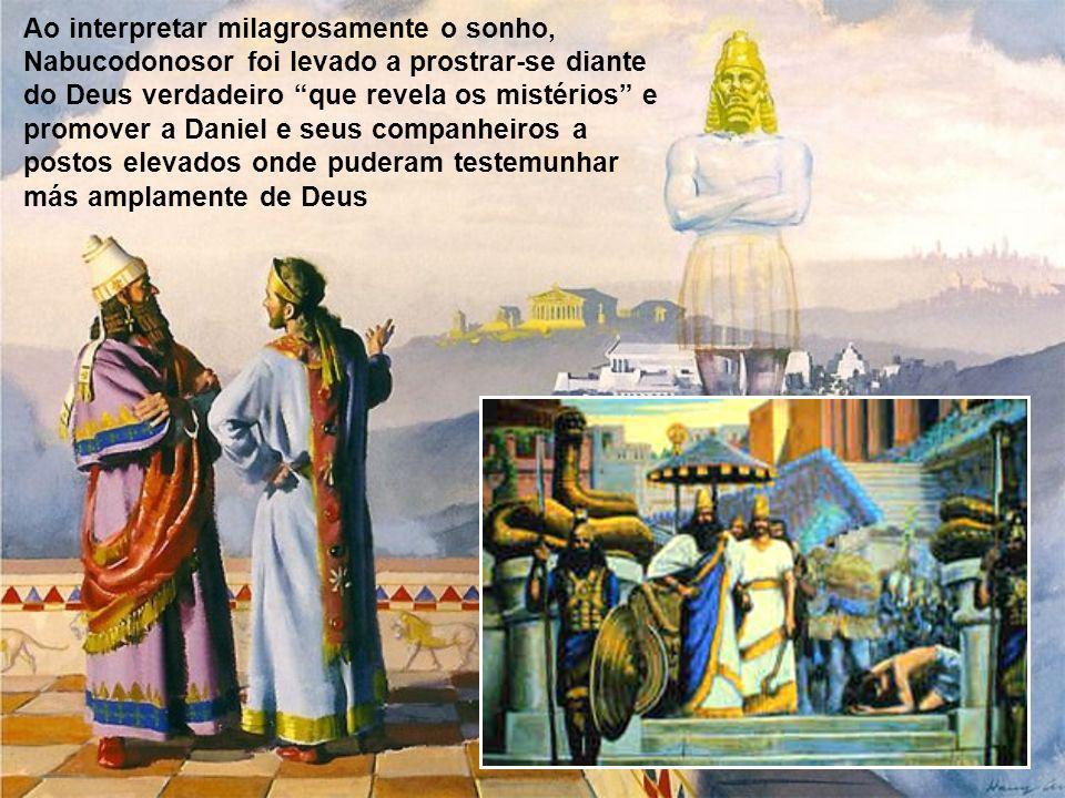 Ao interpretar milagrosamente o sonho, Nabucodonosor foi levado a prostrar-se diante do Deus verdadeiro que revela os mistérios e promover a Daniel e