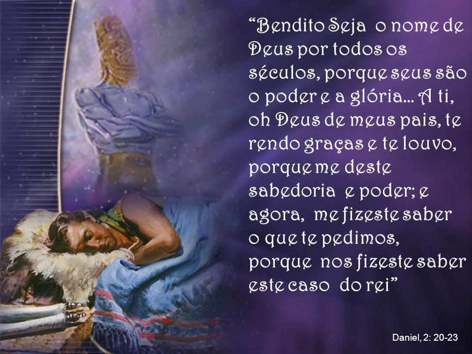 Bendito Seja o nome de Deus por todos os séculos, porque seus são o poder e a glória… A ti, oh Deus de meus pais, te rendo graças e te louvo, porque m