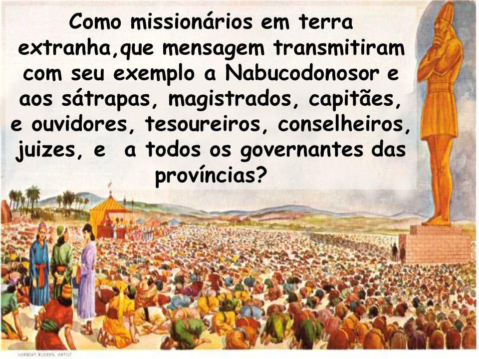 Como missionários em terra extranha,que mensagem transmitiram com seu exemplo a Nabucodonosor e aos sátrapas, magistrados, capitães, e ouvidores, teso