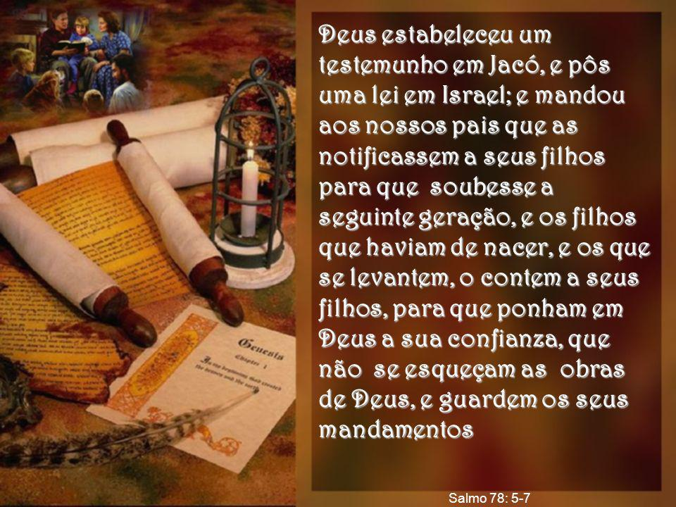 Deus estabeleceu um testemunho em Jacó, e pôs uma lei em Israel; e mandou aos nossos pais que as notificassem a seus filhos para que soubesse a seguin