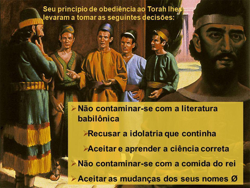 Não contaminar-se com a literatura babilônica Recusar a idolatria que continha Aceitar e aprender a ciência correta Não contaminar-se com a comida do