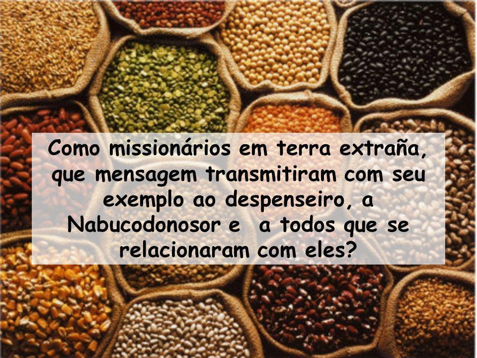 Como missionários em terra extraña, que mensagem transmitiram com seu exemplo ao despenseiro, a Nabucodonosor e a todos que se relacionaram com eles?