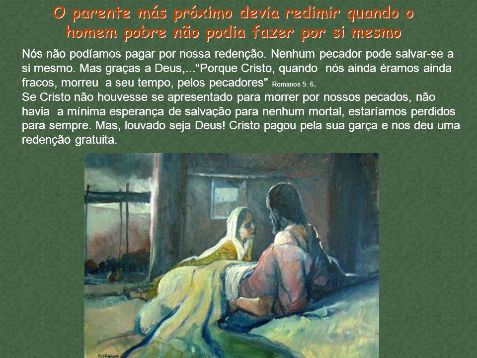 O parente más próximo devia redimir quando o homem pobre não podia fazer por si mesmo Nós não podíamos pagar por nossa redenção. Nenhum pecador pode s