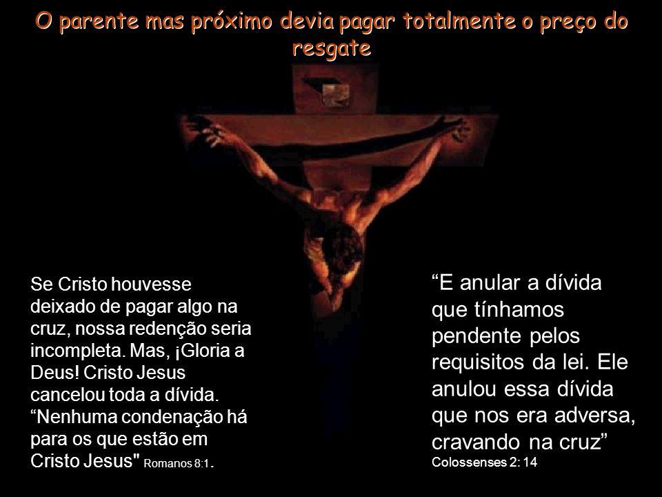 O parente mas próximo devia pagar totalmente o preço do resgate Se Cristo houvesse deixado de pagar algo na cruz, nossa redenção seria incompleta. Mas