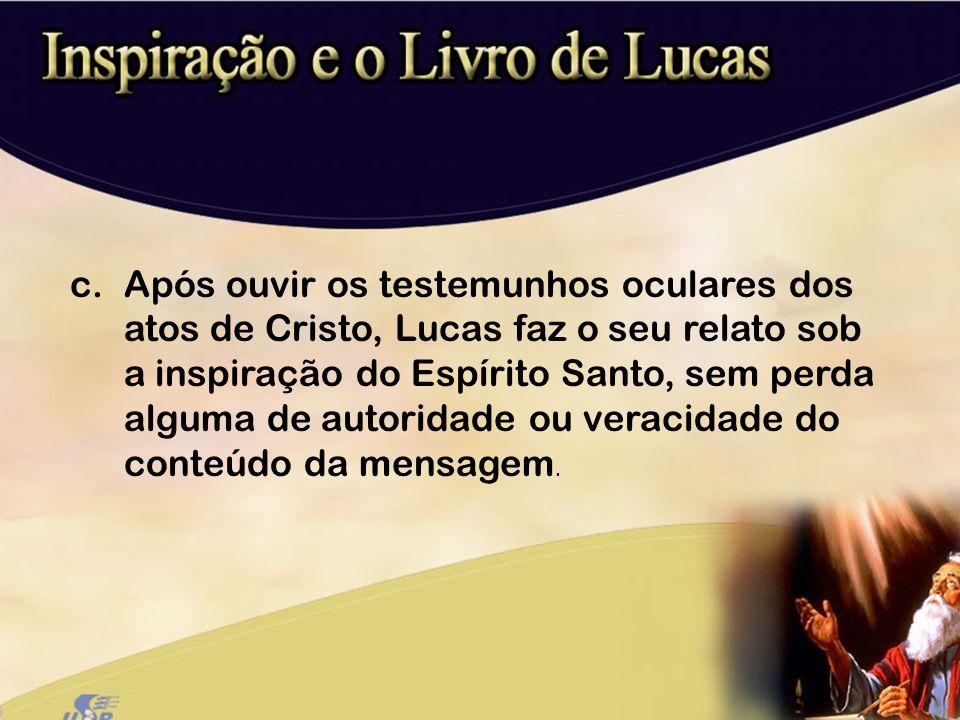 c.Após ouvir os testemunhos oculares dos atos de Cristo, Lucas faz o seu relato sob a inspiração do Espírito Santo, sem perda alguma de autoridade ou