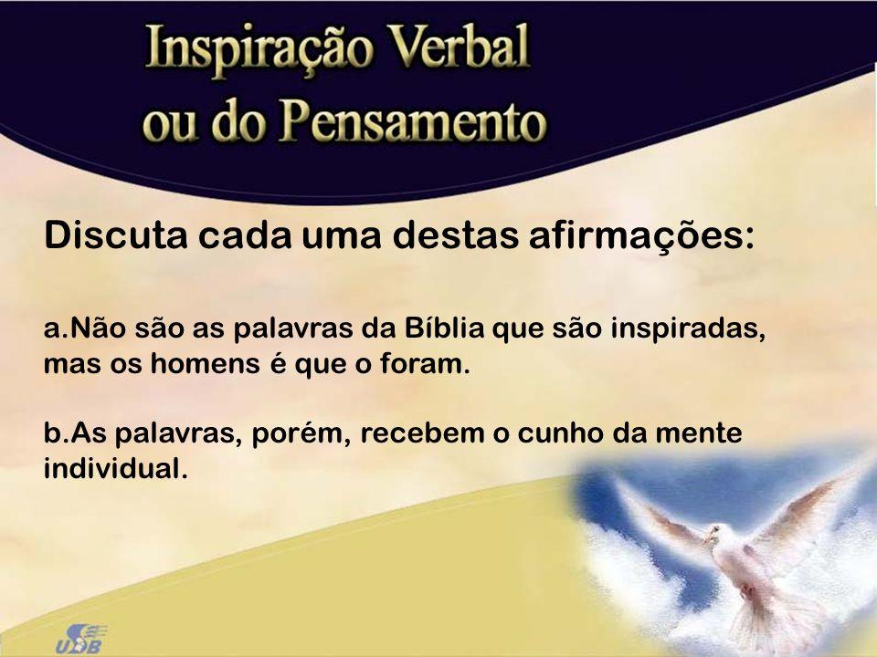Discuta cada uma destas afirmações: a.Não são as palavras da Bíblia que são inspiradas, mas os homens é que o foram. b.As palavras, porém, recebem o c