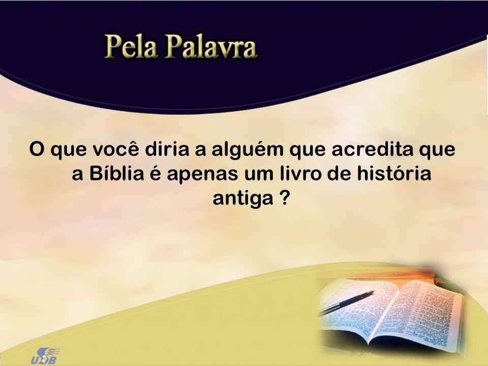O que você diria a alguém que acredita que a Bíblia é apenas um livro de história antiga ?
