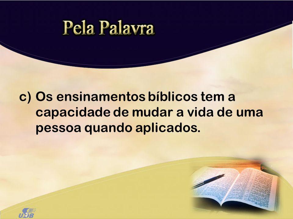 c)Os ensinamentos bíblicos tem a capacidade de mudar a vida de uma pessoa quando aplicados.