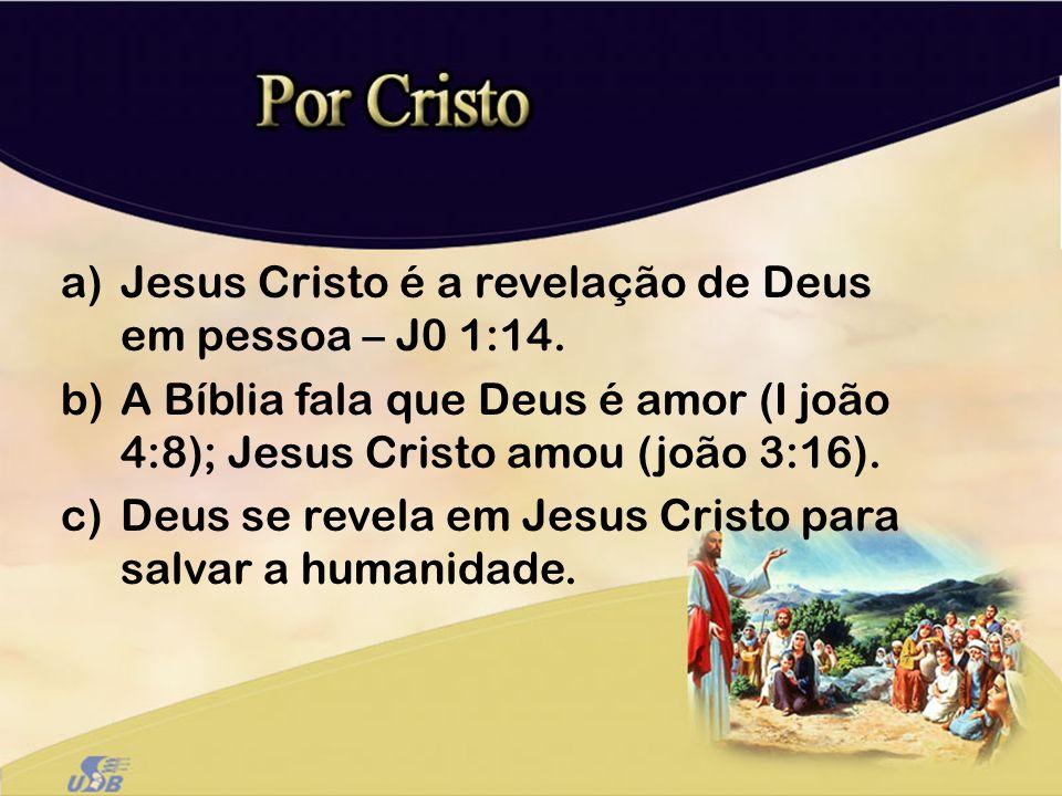a)Jesus Cristo é a revelação de Deus em pessoa – J0 1:14. b)A Bíblia fala que Deus é amor (I joão 4:8); Jesus Cristo amou (joão 3:16). c)Deus se revel