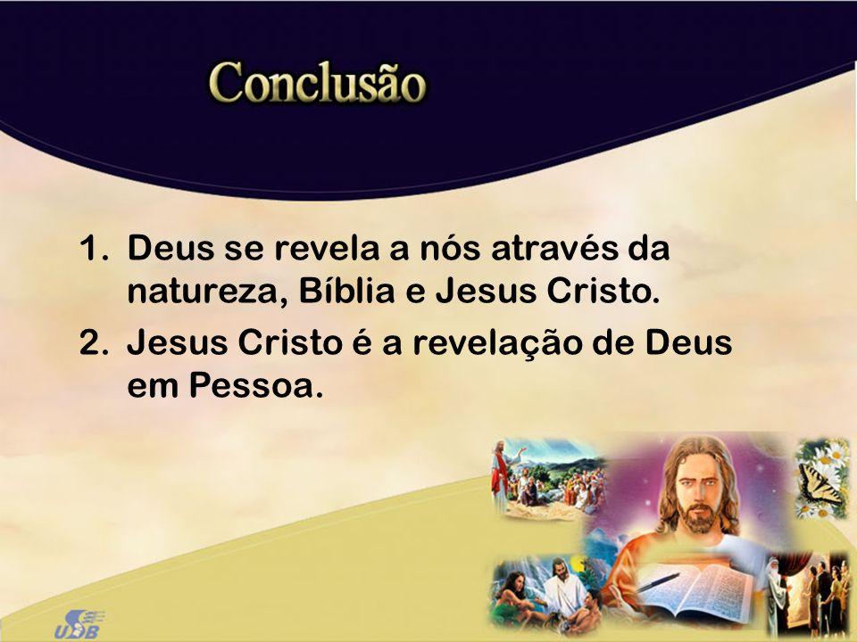 1.Deus se revela a nós através da natureza, Bíblia e Jesus Cristo. 2.Jesus Cristo é a revelação de Deus em Pessoa.