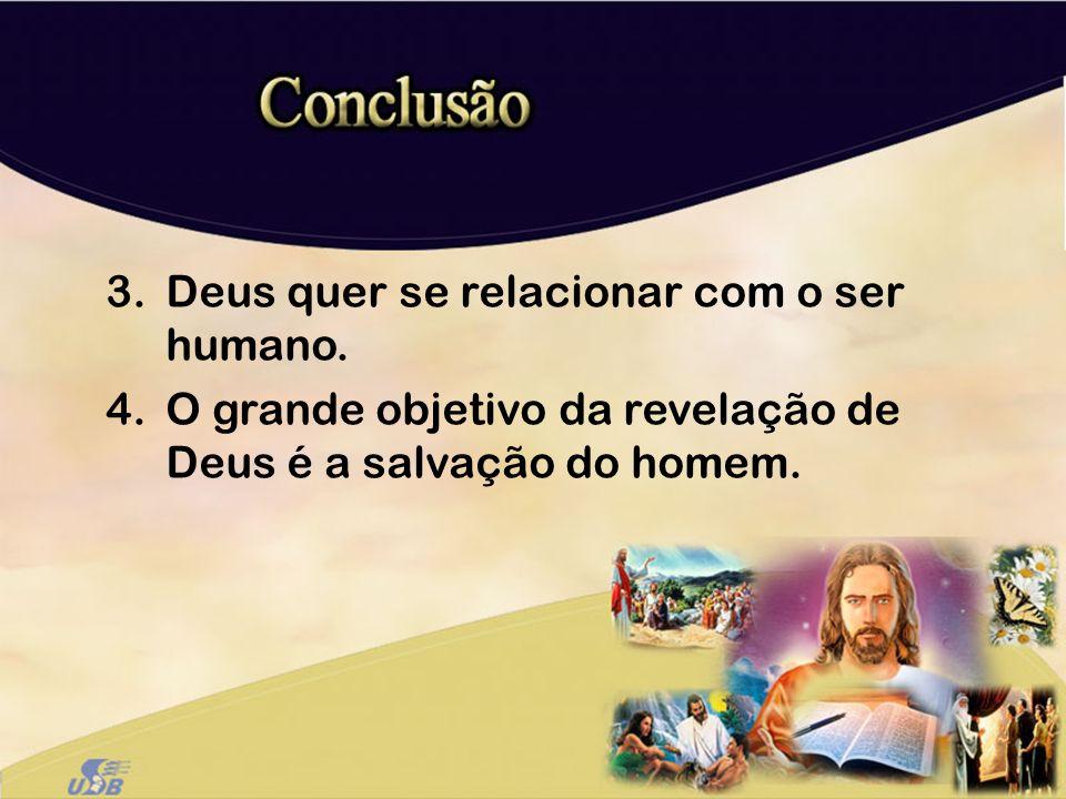 3.Deus quer se relacionar com o ser humano. 4.O grande objetivo da revelação de Deus é a salvação do homem.