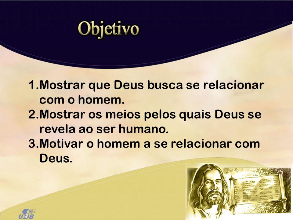 1.Mostrar que Deus busca se relacionar com o homem. 2.Mostrar os meios pelos quais Deus se revela ao ser humano. 3.Motivar o homem a se relacionar com