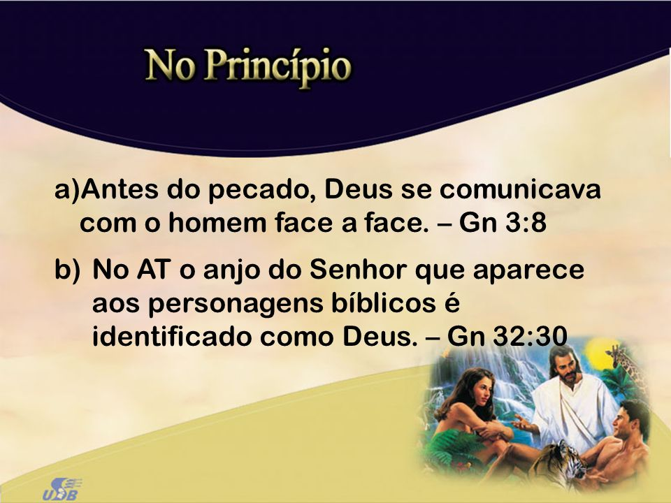 a)Antes do pecado, Deus se comunicava com o homem face a face. – Gn 3:8 b)No AT o anjo do Senhor que aparece aos personagens bíblicos é identificado c