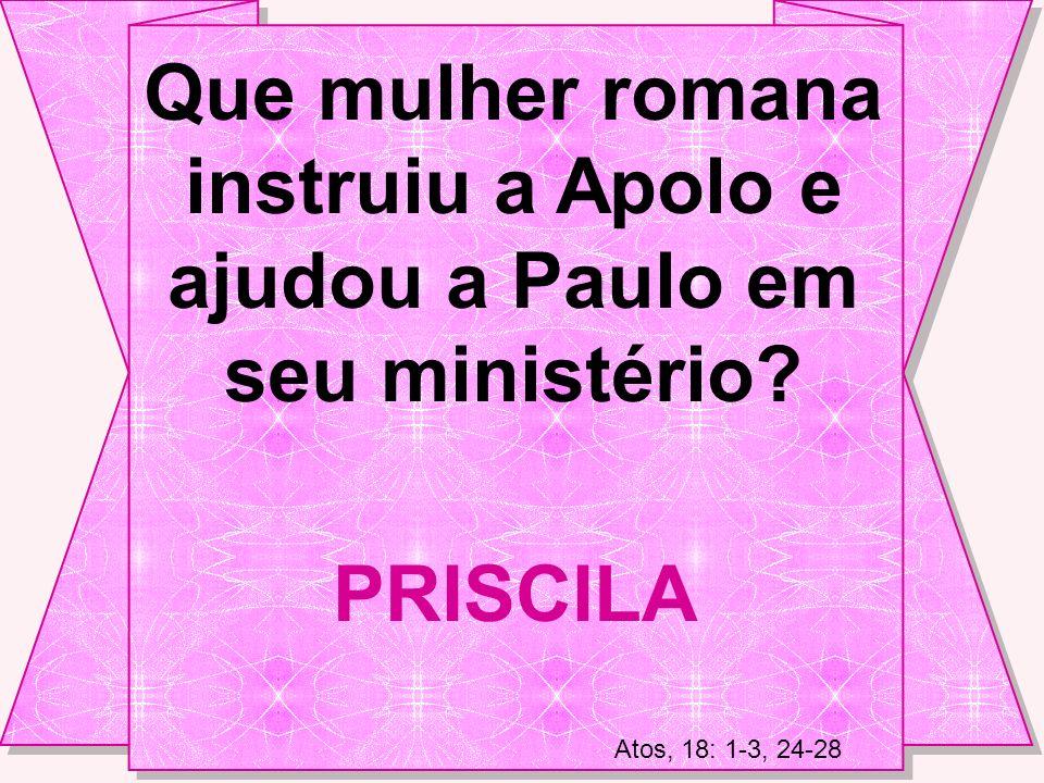 Que mulher romana instruiu a Apolo e ajudou a Paulo em seu ministério.