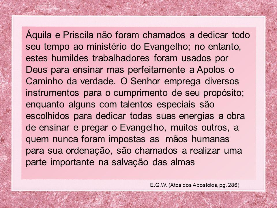 Áquila e Priscila não foram chamados a dedicar todo seu tempo ao ministério do Evangelho; no entanto, estes humildes trabalhadores foram usados por Deus para ensinar mas perfeitamente a Apolos o Caminho da verdade.