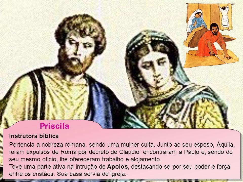 Priscila Instrutora bíblica Pertencia a nobreza romana, sendo uma mulher culta.