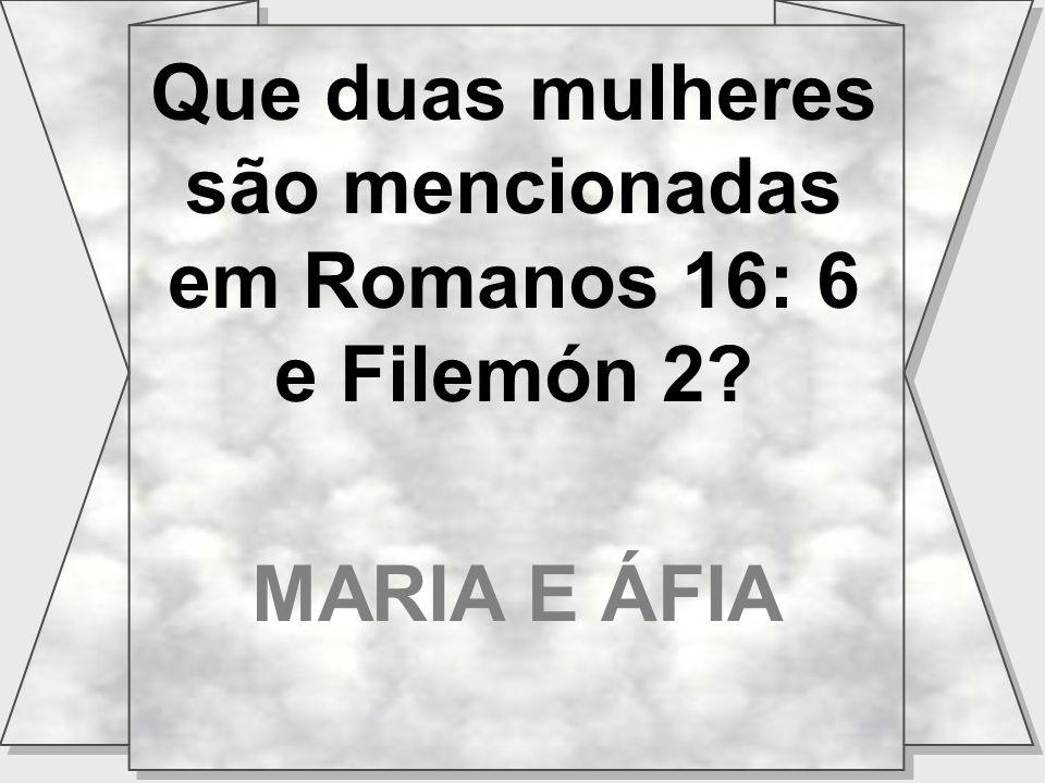 Que duas mulheres são mencionadas em Romanos 16: 6 e Filemón 2 MARIA E ÁFIA