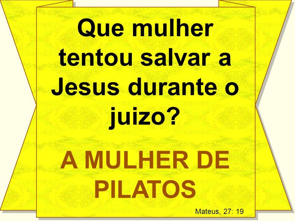 Que mulher tentou salvar a Jesus durante o juizo? A MULHER DE PILATOS Mateus, 27: 19