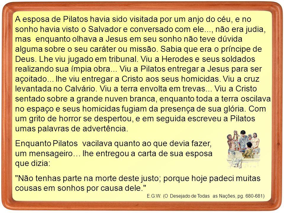 A esposa de Pilatos havia sido visitada por um anjo do céu, e no sonho havia visto o Salvador e conversado com ele..., não era judia, mas enquanto olhava a Jesus em seu sonho não teve dúvida alguma sobre o seu caráter ou missão.