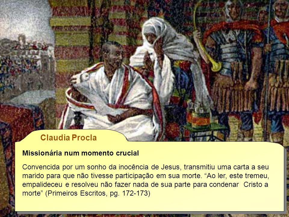 Claudia Procla Missionária num momento crucial Convencida por um sonho da inocência de Jesus, transmitiu uma carta a seu marido para que não tivesse participação em sua morte.