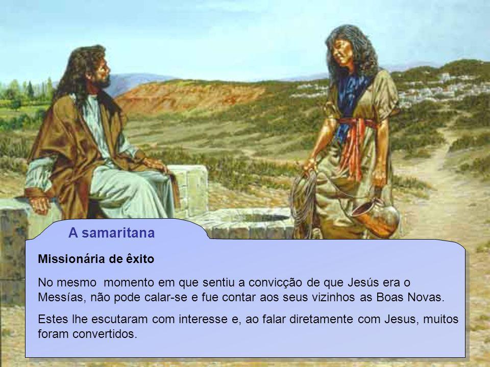 A samaritana Missionária de êxito No mesmo momento em que sentiu a convicção de que Jesús era o Messías, não pode calar-se e fue contar aos seus vizinhos as Boas Novas.